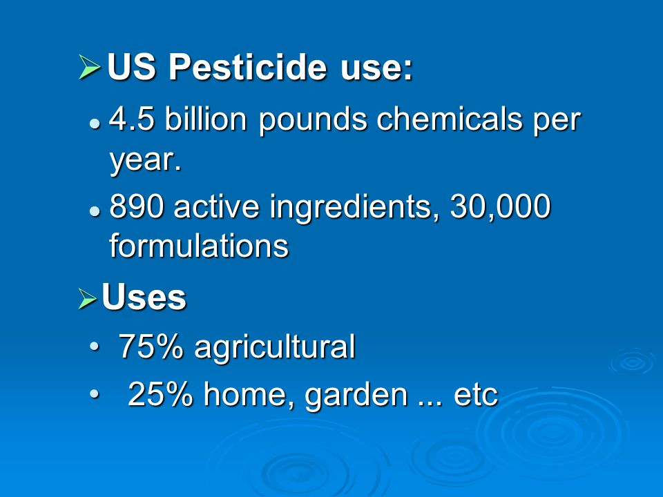 US Pesticide use: Uses 4.5 billion pounds chemicals per year.