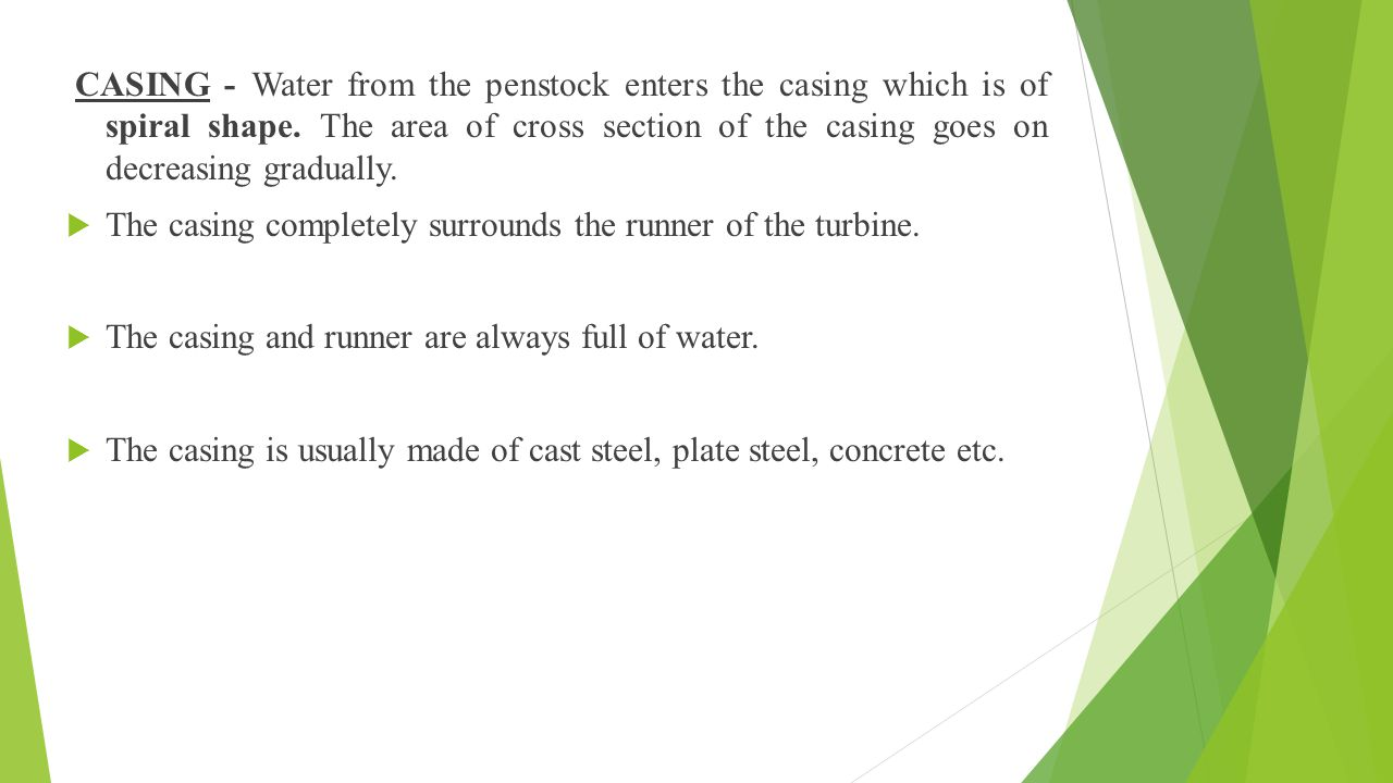 CASING - Water from the penstock enters the casing which is of spiral shape. The area of cross section of the casing goes on decreasing gradually.