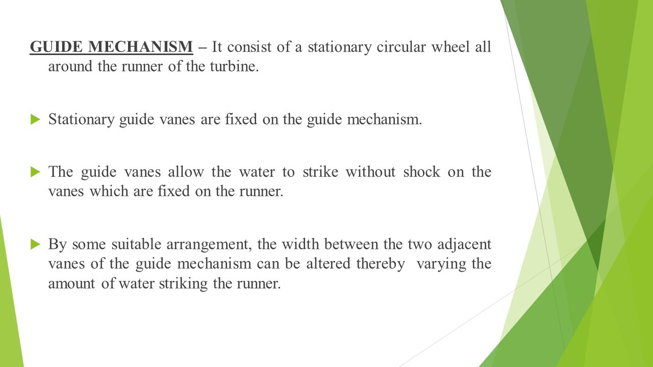 GUIDE MECHANISM – It consist of a stationary circular wheel all around the runner of the turbine.