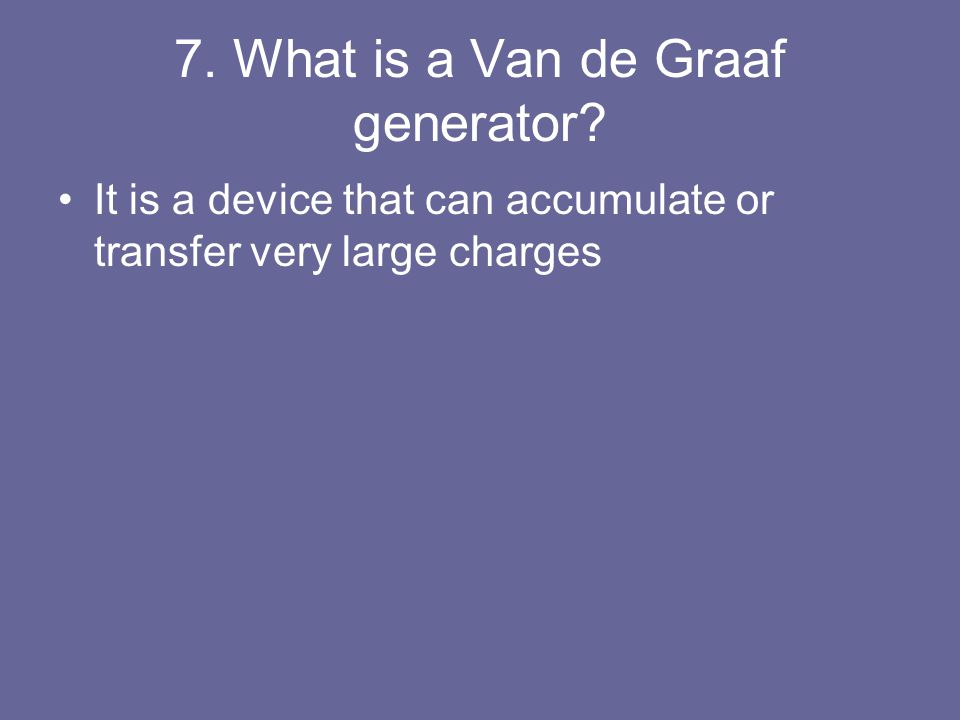 7. What is a Van de Graaf generator