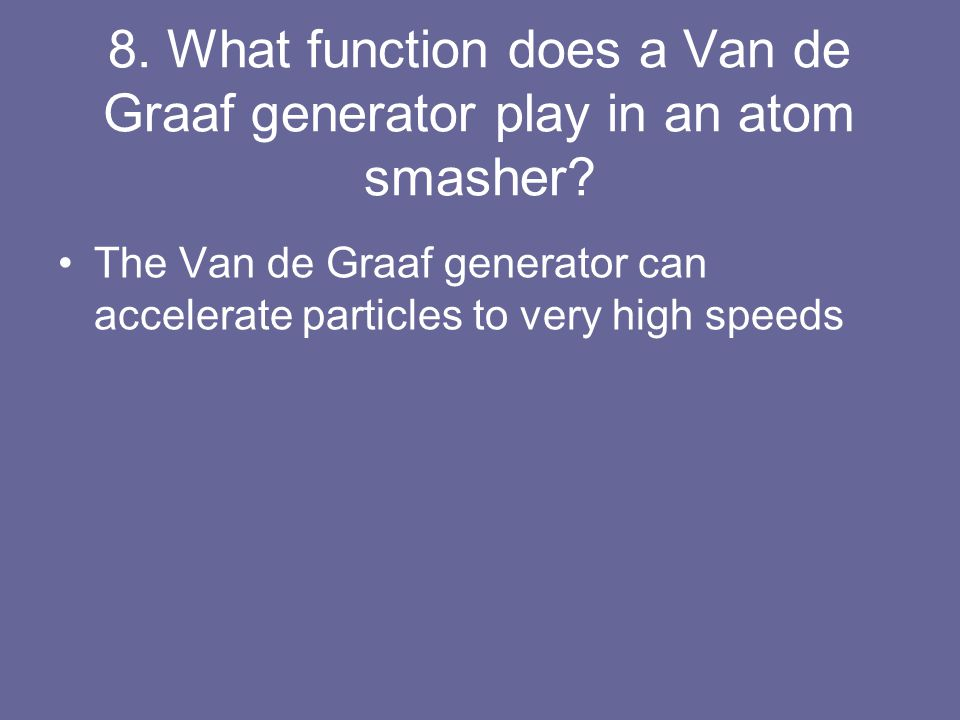 8. What function does a Van de Graaf generator play in an atom smasher