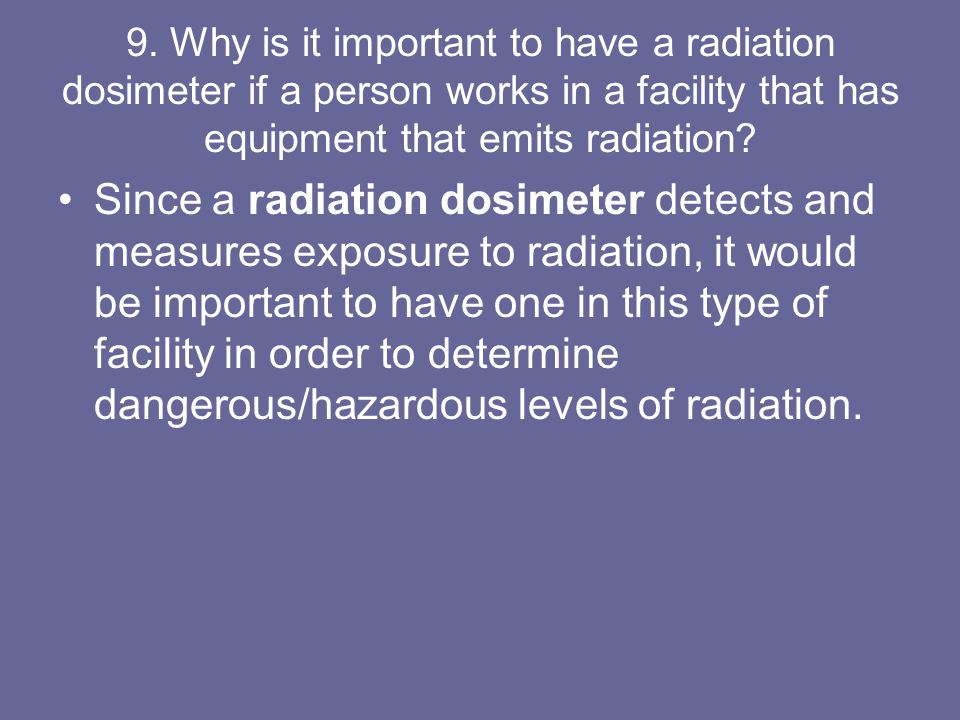 9. Why is it important to have a radiation dosimeter if a person works in a facility that has equipment that emits radiation