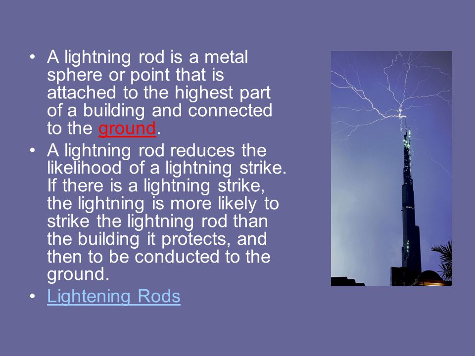 A lightning rod is a metal sphere or point that is attached to the highest part of a building and connected to the ground.