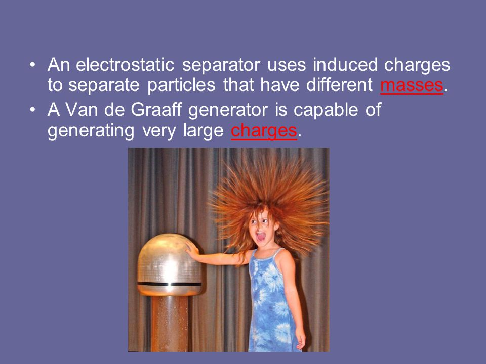 An electrostatic separator uses induced charges to separate particles that have different masses.