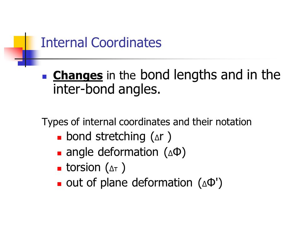 Internal Coordinates Changes in the bond lengths and in the inter-bond angles. Types of internal coordinates and their notation.