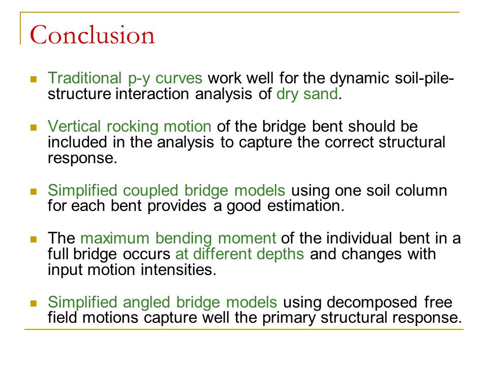 Conclusion Traditional p-y curves work well for the dynamic soil-pile-structure interaction analysis of dry sand.