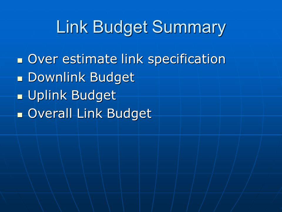 Link Budget Summary Over estimate link specification Downlink Budget