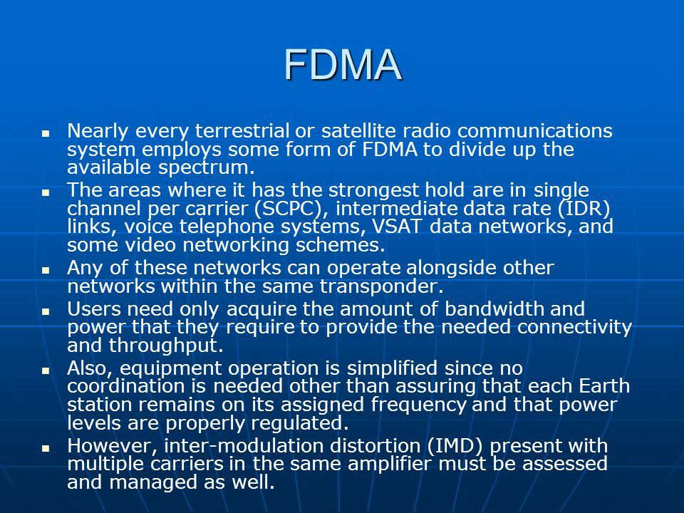 FDMA Nearly every terrestrial or satellite radio communications system employs some form of FDMA to divide up the available spectrum.