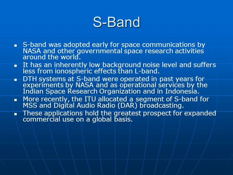 S-Band S-band was adopted early for space communications by NASA and other governmental space research activities around the world.