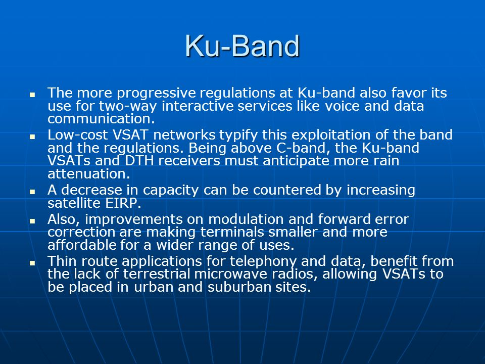 Ku-Band The more progressive regulations at Ku-band also favor its use for two-way interactive services like voice and data communication.