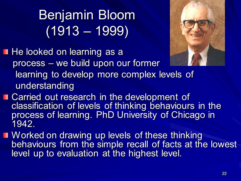 Benjamin Bloom (1913 – 1999) He looked on learning as a