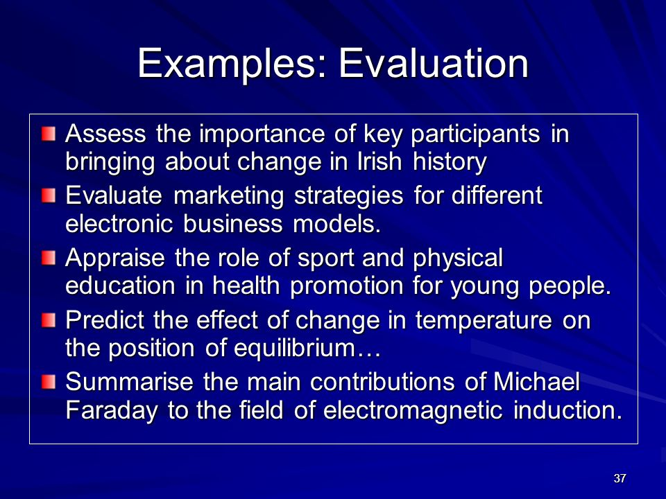 Examples: Evaluation Assess the importance of key participants in bringing about change in Irish history.