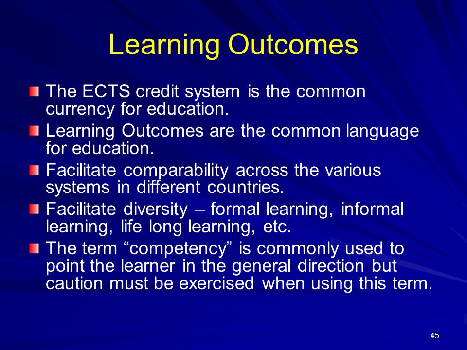 Learning Outcomes The ECTS credit system is the common currency for education. Learning Outcomes are the common language for education.