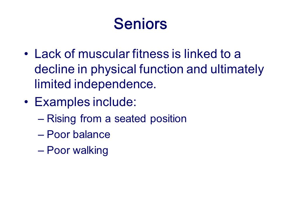 Seniors Lack of muscular fitness is linked to a decline in physical function and ultimately limited independence.