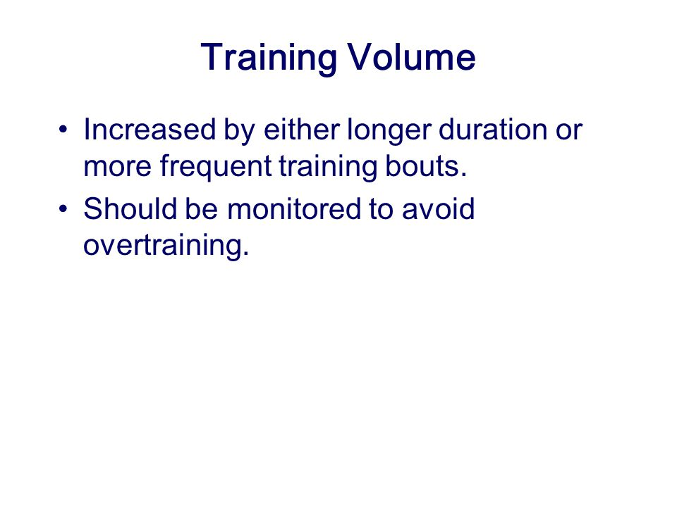 Training Volume Increased by either longer duration or more frequent training bouts.