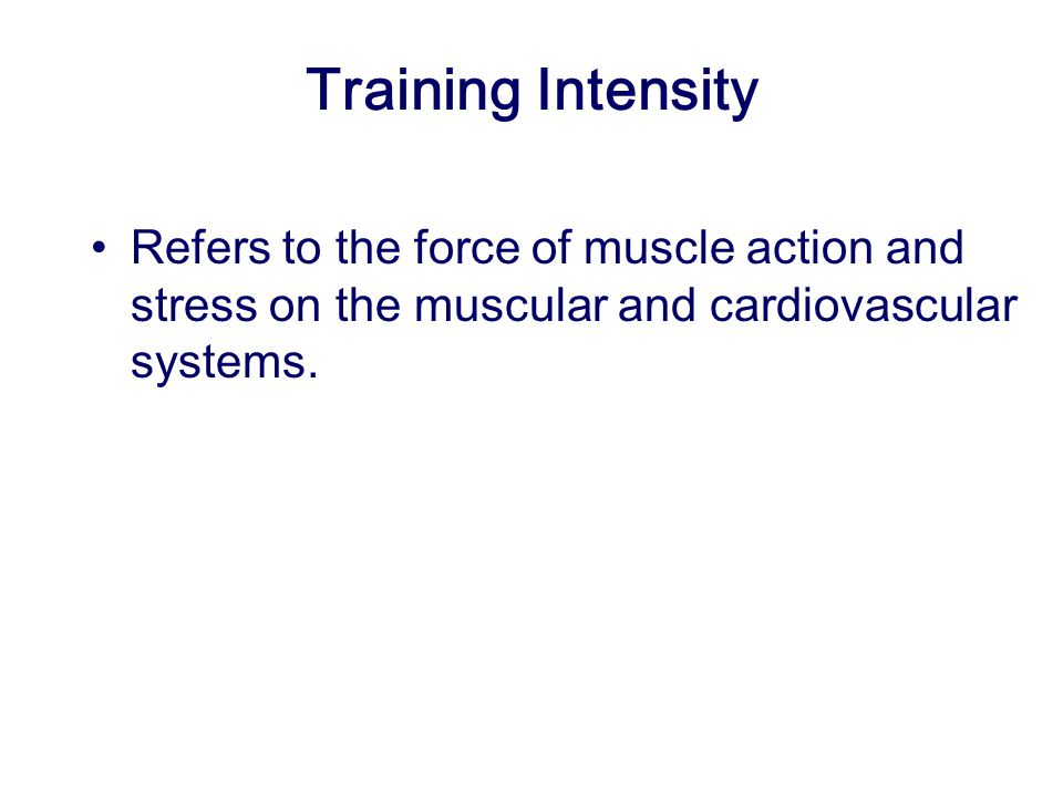 Training Intensity Refers to the force of muscle action and stress on the muscular and cardiovascular systems.