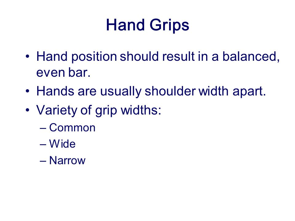 Hand Grips Hand position should result in a balanced, even bar.