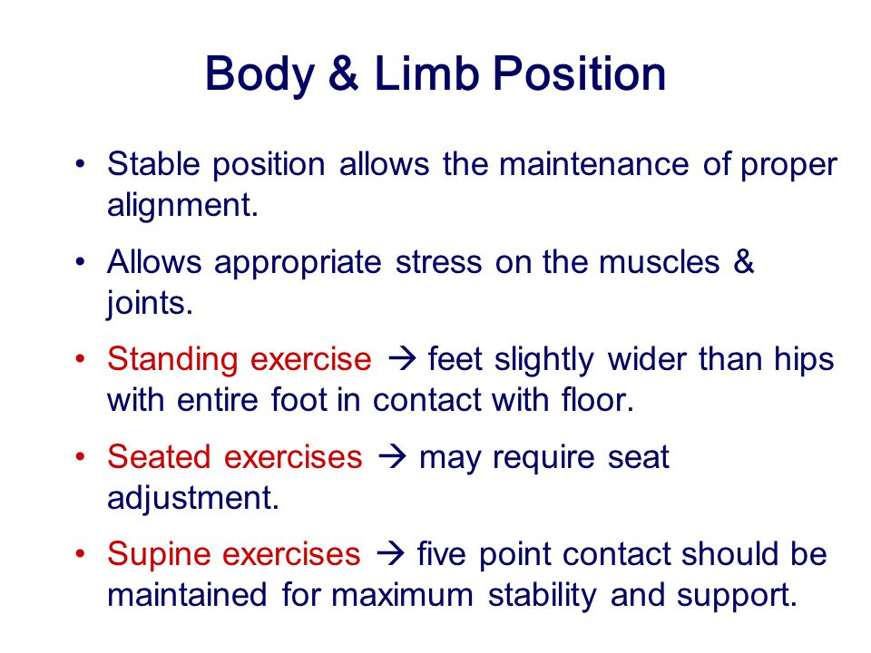 Body & Limb Position Stable position allows the maintenance of proper alignment. Allows appropriate stress on the muscles & joints.