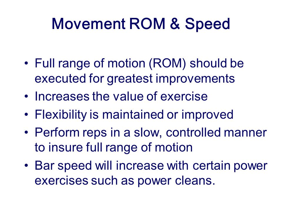 Movement ROM & Speed Full range of motion (ROM) should be executed for greatest improvements. Increases the value of exercise.