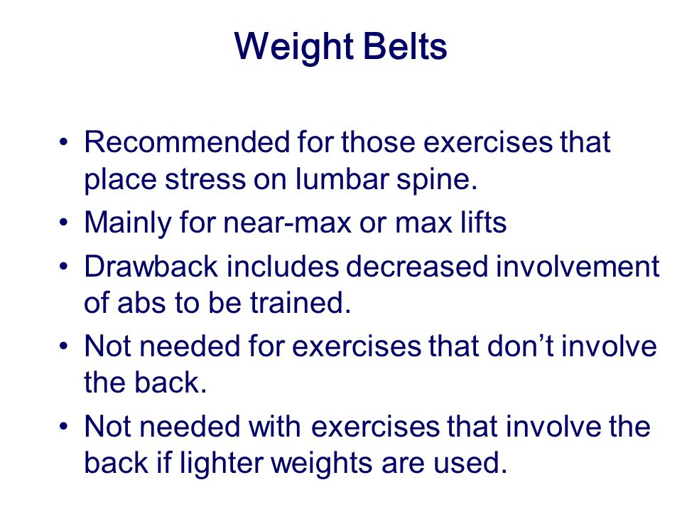 Weight Belts Recommended for those exercises that place stress on lumbar spine. Mainly for near-max or max lifts.