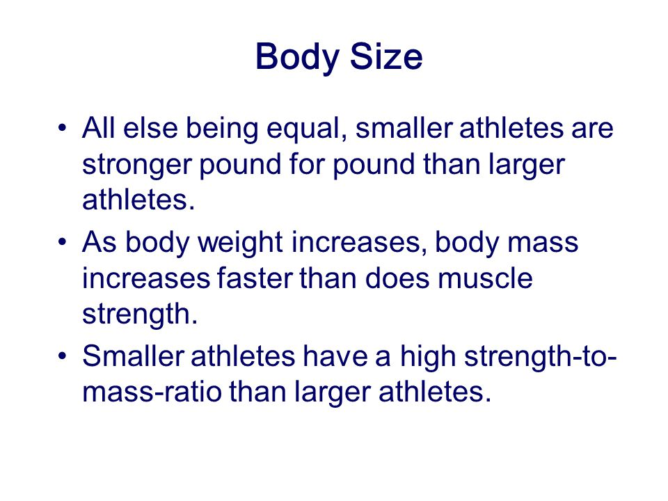 Body Size All else being equal, smaller athletes are stronger pound for pound than larger athletes.
