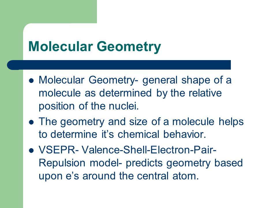 Molecular Geometry Molecular Geometry- general shape of a molecule as determined by the relative position of the nuclei.