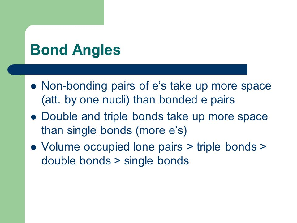 Bond Angles Non-bonding pairs of e's take up more space (att. by one nucli) than bonded e pairs.