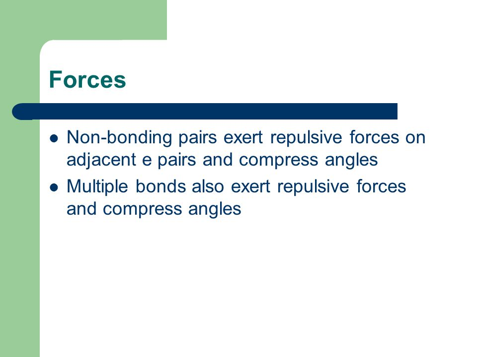 Forces Non-bonding pairs exert repulsive forces on adjacent e pairs and compress angles.