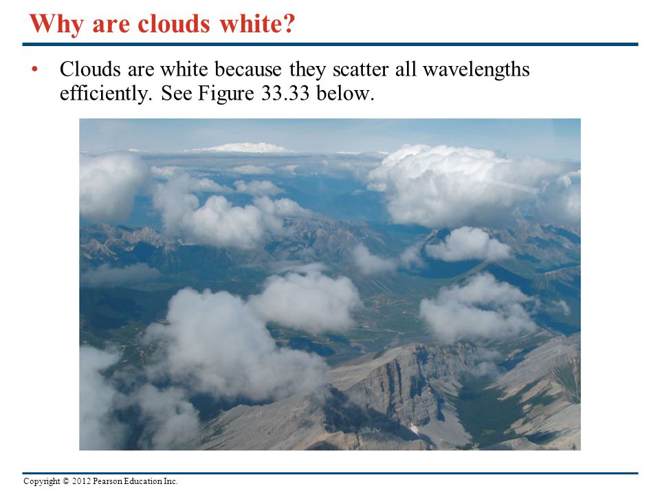 Why are clouds white. Clouds are white because they scatter all wavelengths efficiently.