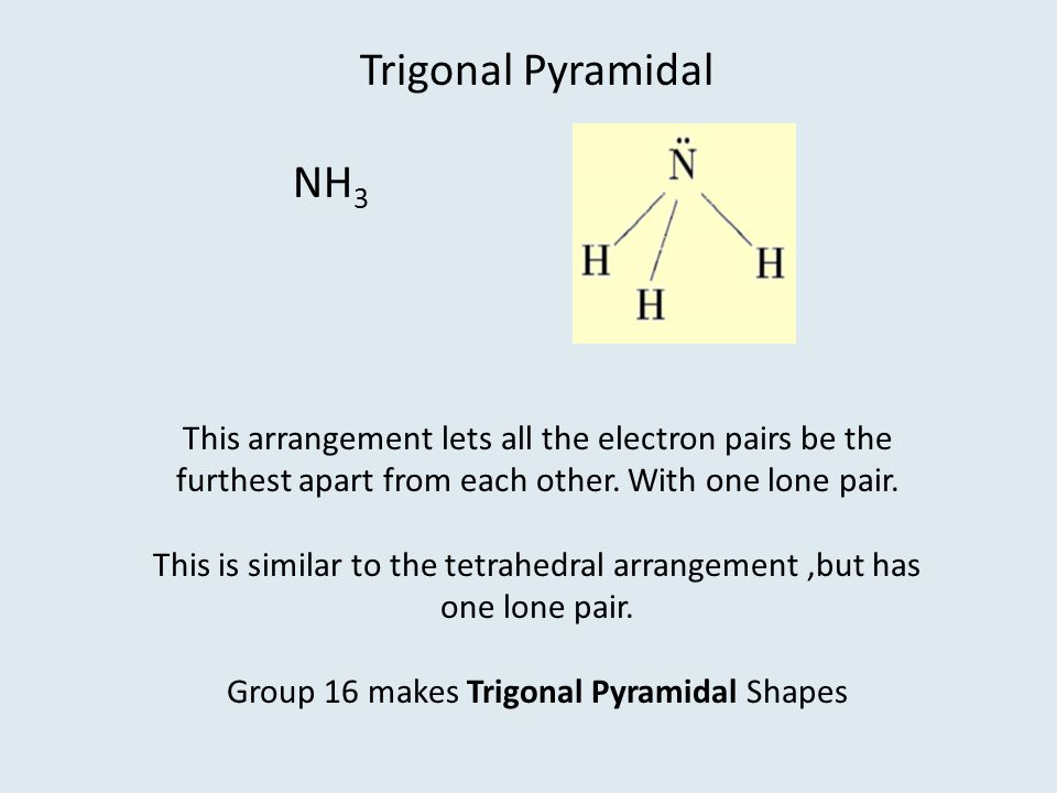 Trigonal Pyramidal NH3. This arrangement lets all the electron pairs be the furthest apart from each other. With one lone pair.