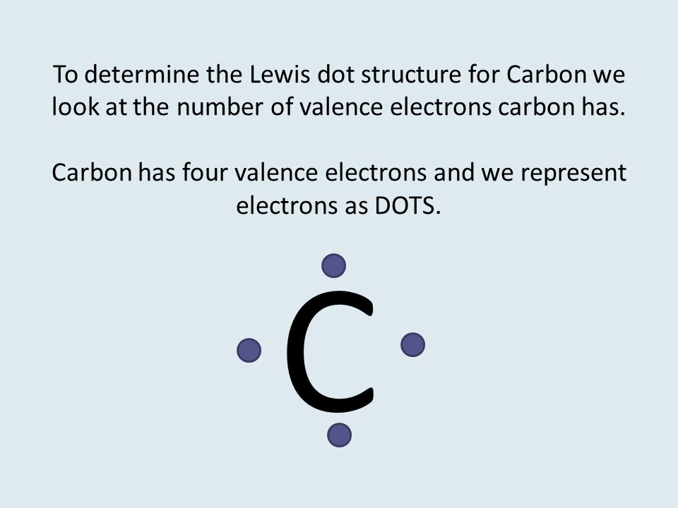 To determine the Lewis dot structure for Carbon we look at the number of valence electrons carbon has. Carbon has four valence electrons and we represent electrons as DOTS.
