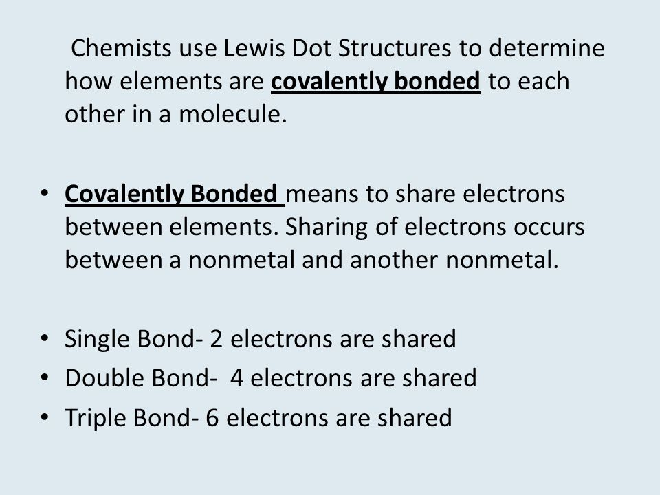 Chemists use Lewis Dot Structures to determine how elements are covalently bonded to each other in a molecule.