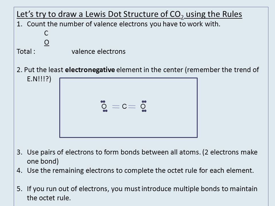Let's try to draw a Lewis Dot Structure of CO2 using the Rules