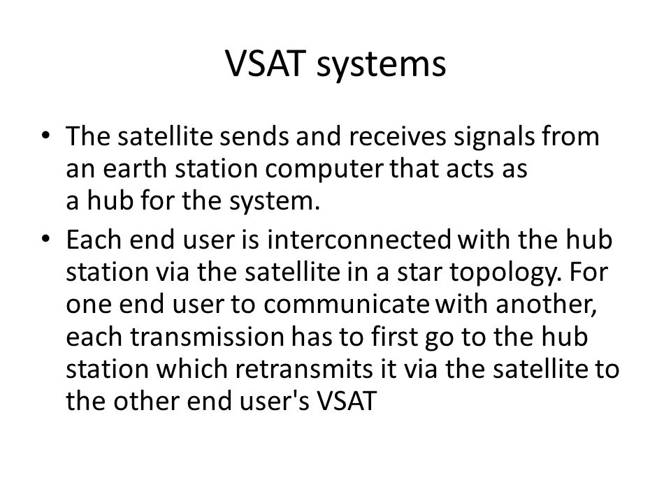 VSAT systems The satellite sends and receives signals from an earth station computer that acts as a hub for the system.