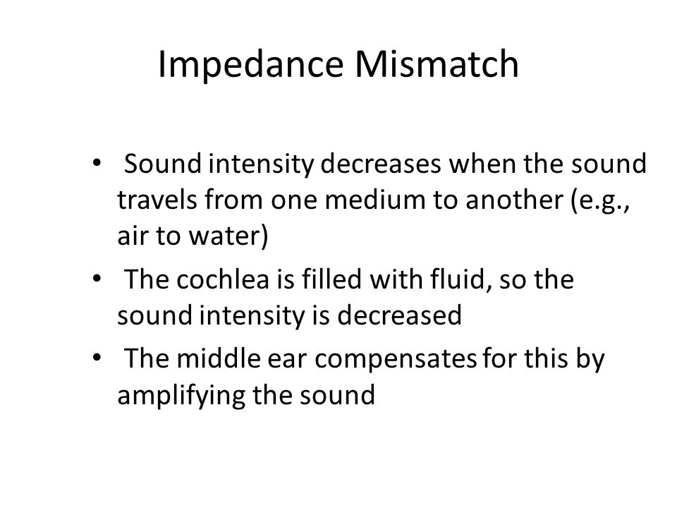 Impedance Mismatch Sound intensity decreases when the sound travels from one medium to another (e.g., air to water)