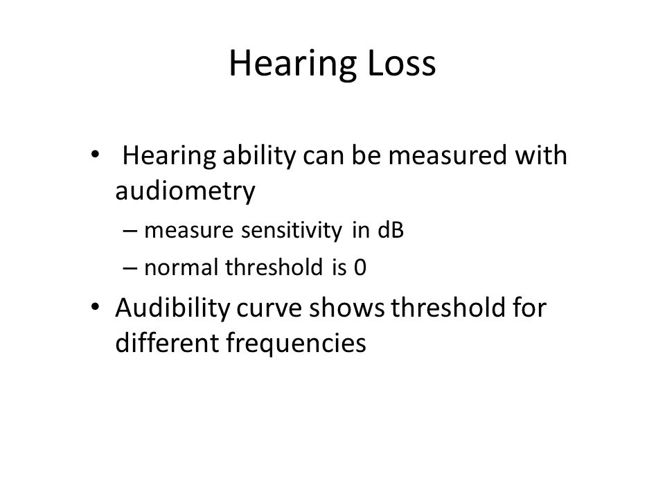 Hearing Loss Hearing ability can be measured with audiometry