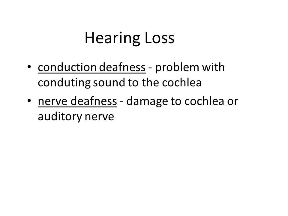 Hearing Loss conduction deafness - problem with conduting sound to the cochlea.