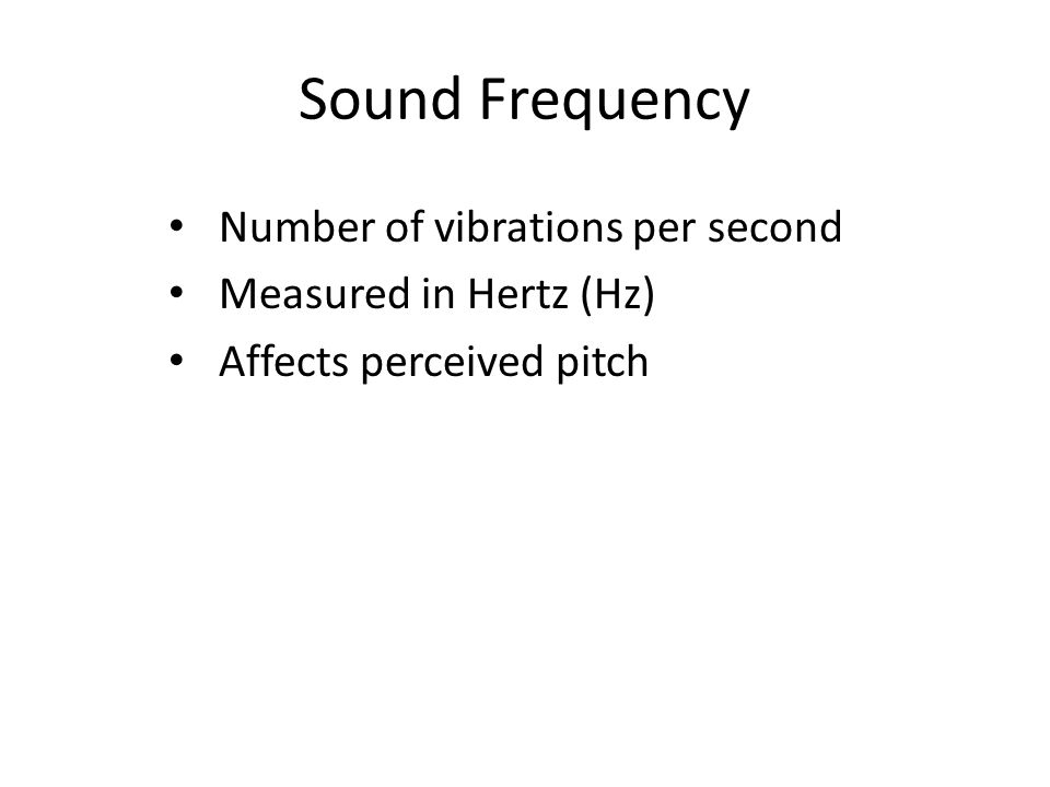 Sound Frequency Number of vibrations per second Measured in Hertz (Hz)