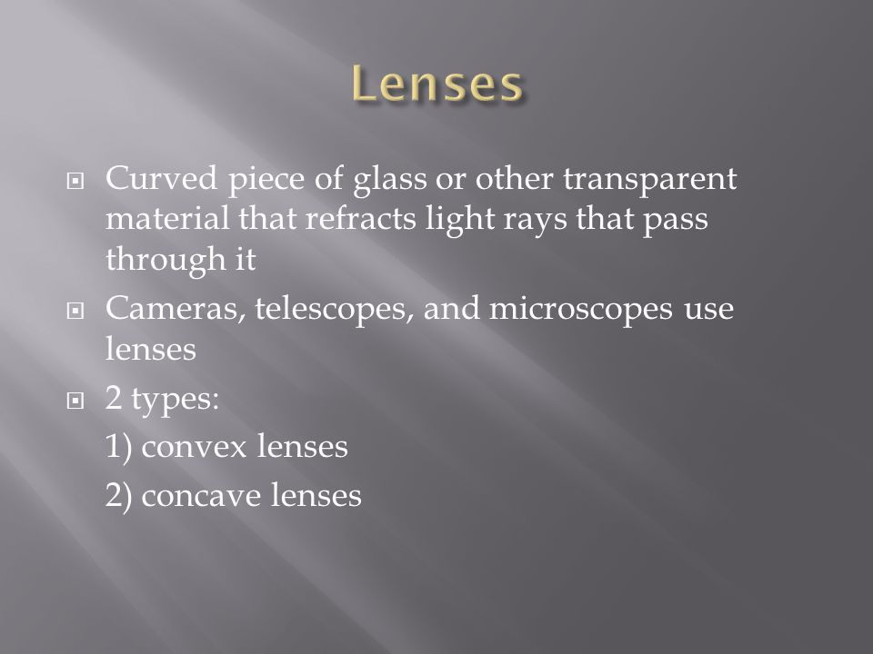 Lenses Curved piece of glass or other transparent material that refracts light rays that pass through it.