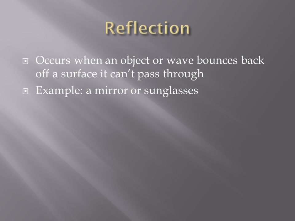Reflection Occurs when an object or wave bounces back off a surface it can't pass through.