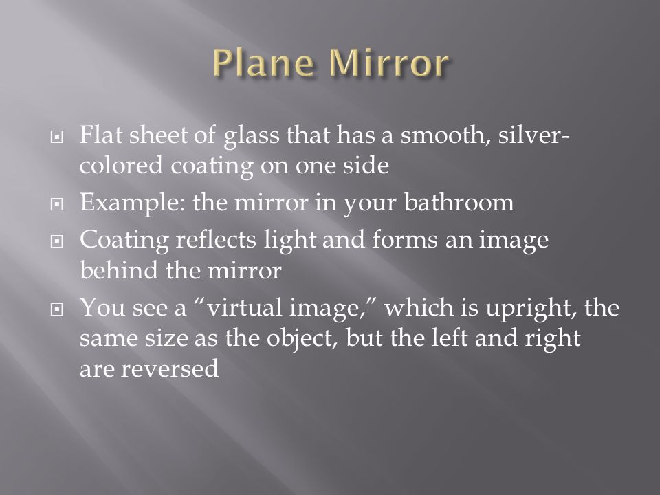 Plane Mirror Flat sheet of glass that has a smooth, silver-colored coating on one side. Example: the mirror in your bathroom.