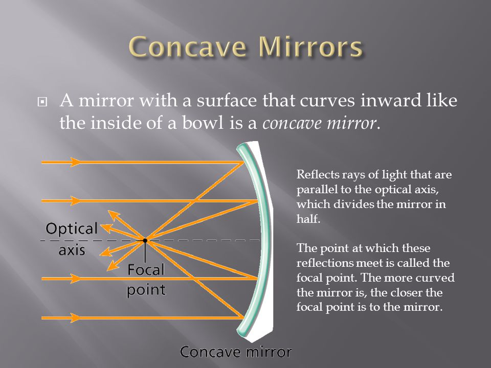 Concave Mirrors A mirror with a surface that curves inward like the inside of a bowl is a concave mirror.