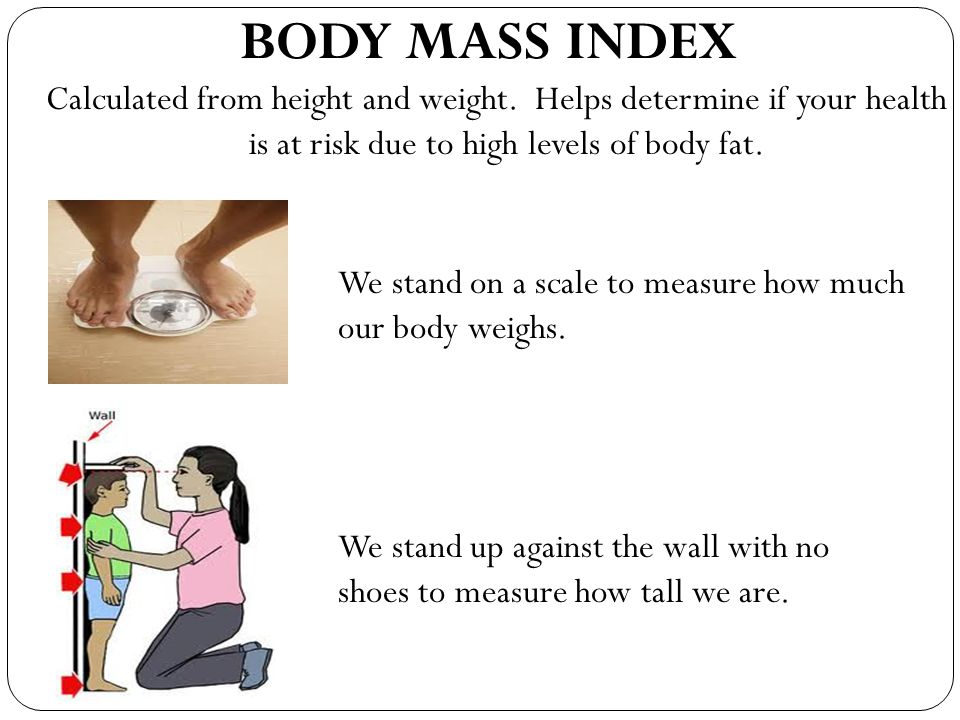 BODY MASS INDEX Calculated from height and weight. Helps determine if your health is at risk due to high levels of body fat.