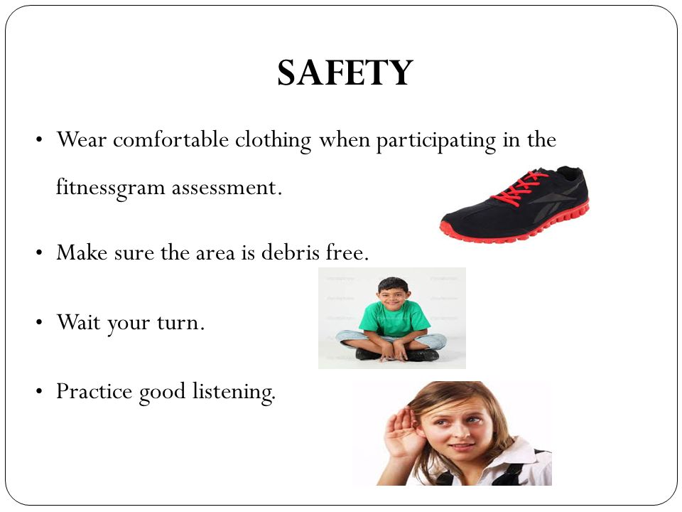 SAFETY Wear comfortable clothing when participating in the fitnessgram assessment. Make sure the area is debris free.