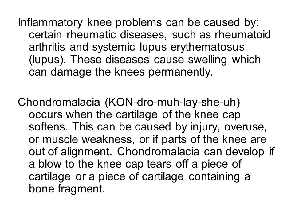 Inflammatory knee problems can be caused by: certain rheumatic diseases, such as rheumatoid arthritis and systemic lupus erythematosus (lupus). These diseases cause swelling which can damage the knees permanently.