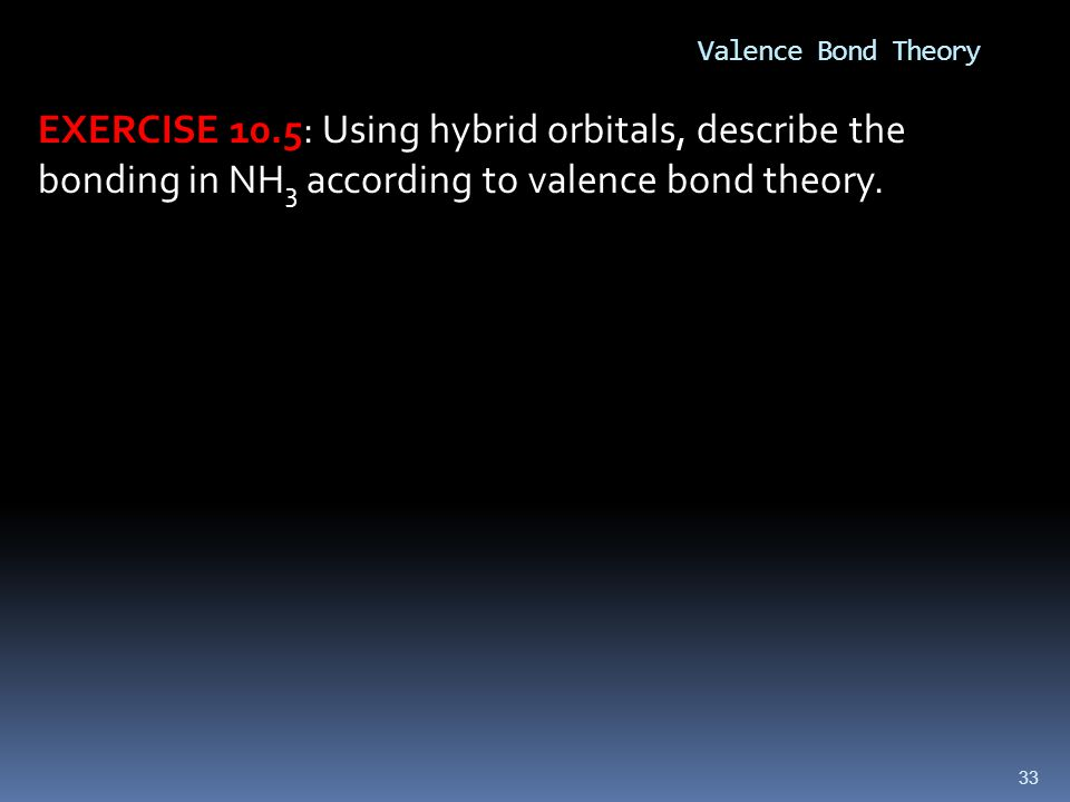 Valence Bond Theory EXERCISE 10.5: Using hybrid orbitals, describe the bonding in NH3 according to valence bond theory.
