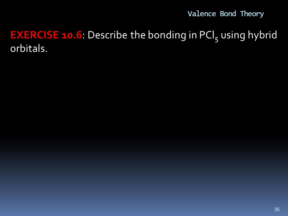 EXERCISE 10.6: Describe the bonding in PCl5 using hybrid orbitals.
