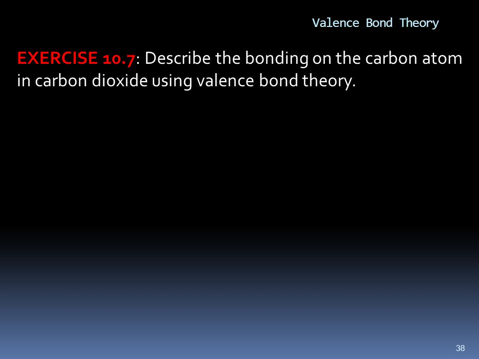 Valence Bond Theory EXERCISE 10.7: Describe the bonding on the carbon atom in carbon dioxide using valence bond theory.