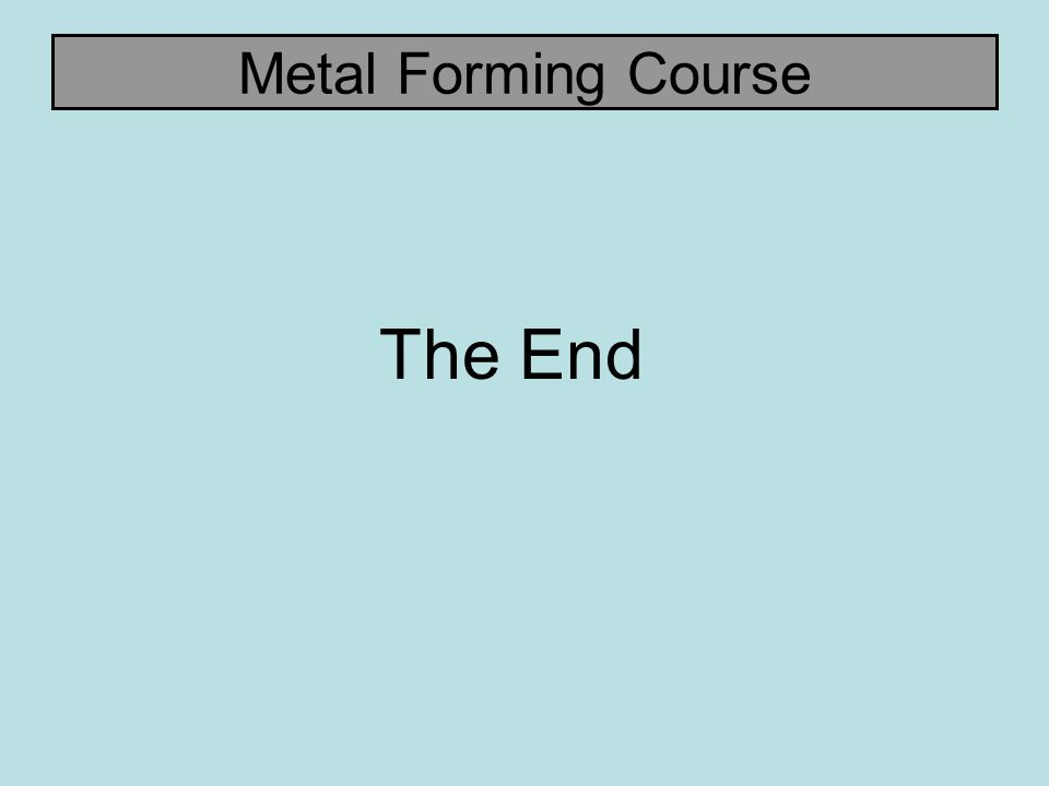 Metal Forming Course The End