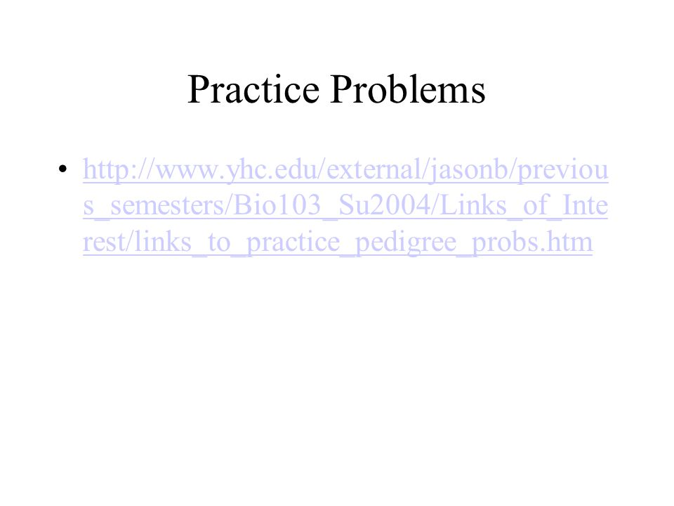 Practice Problems http://www.yhc.edu/external/jasonb/previous_semesters/Bio103_Su2004/Links_of_Interest/links_to_practice_pedigree_probs.htm.